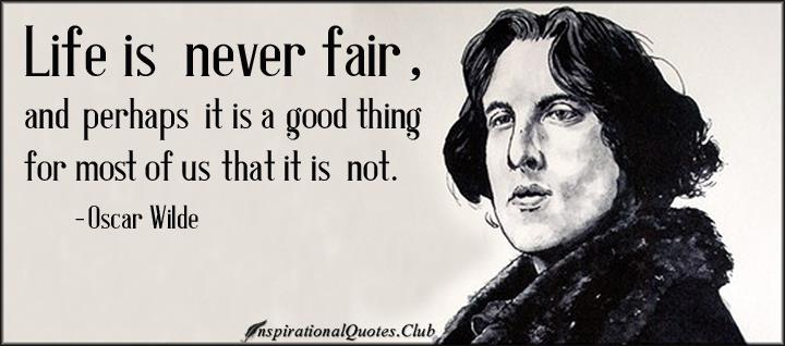 life is never fair and perhaps it is a good thing for most of us that it is not