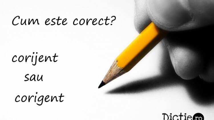 Cum este corect: corijent sau corigent?