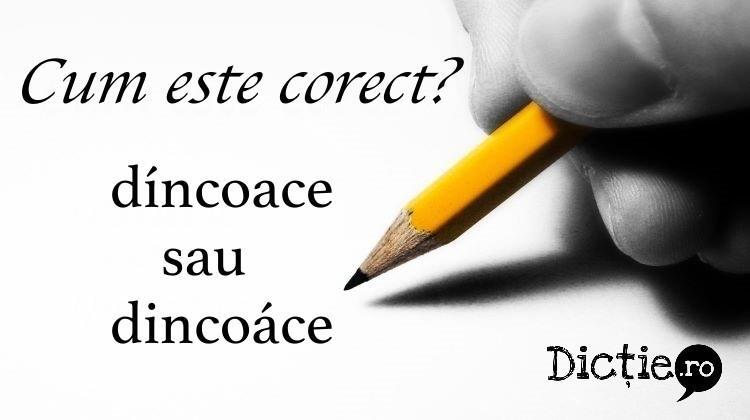 Cum este corect: díncoace sau dincoáce?